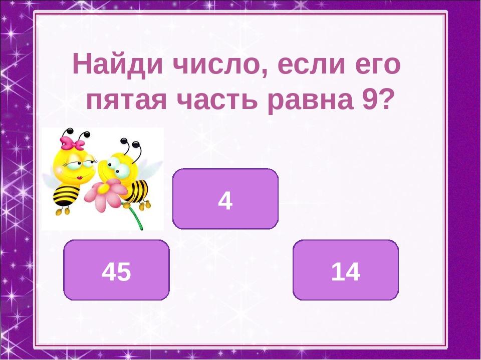 Найди число, если его пятая часть равна 9? 45 4 14