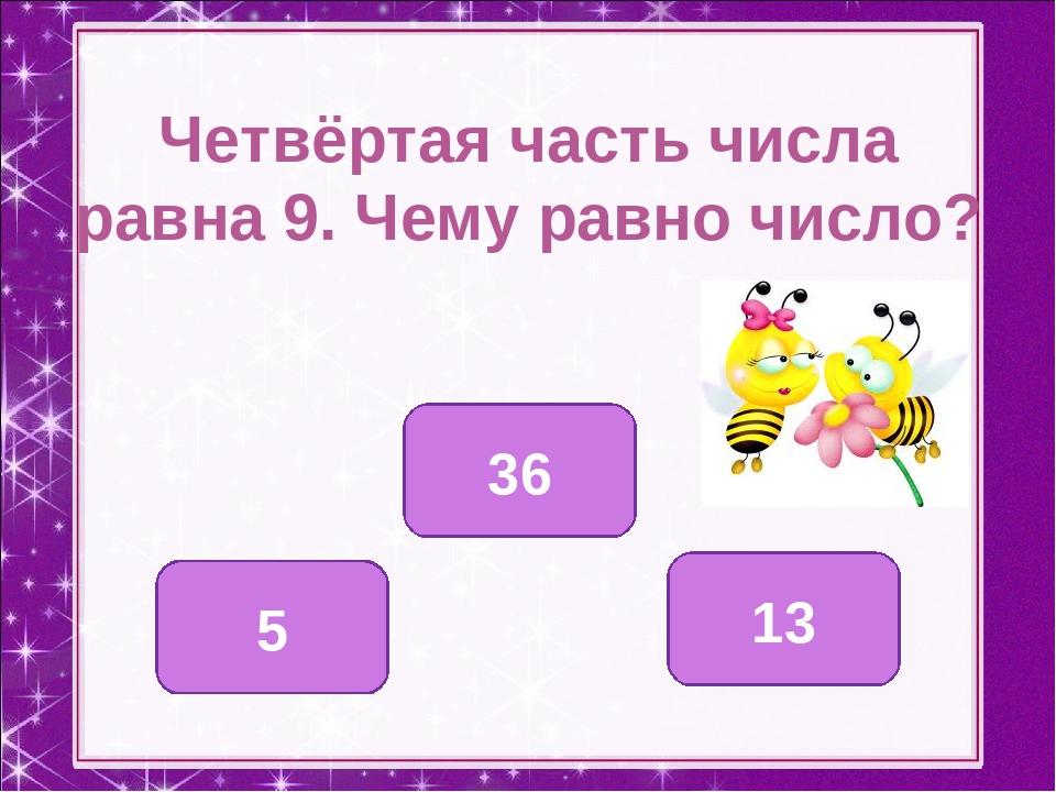 Четвёртая часть числа равна 9. Чему равно число? 36 5 13