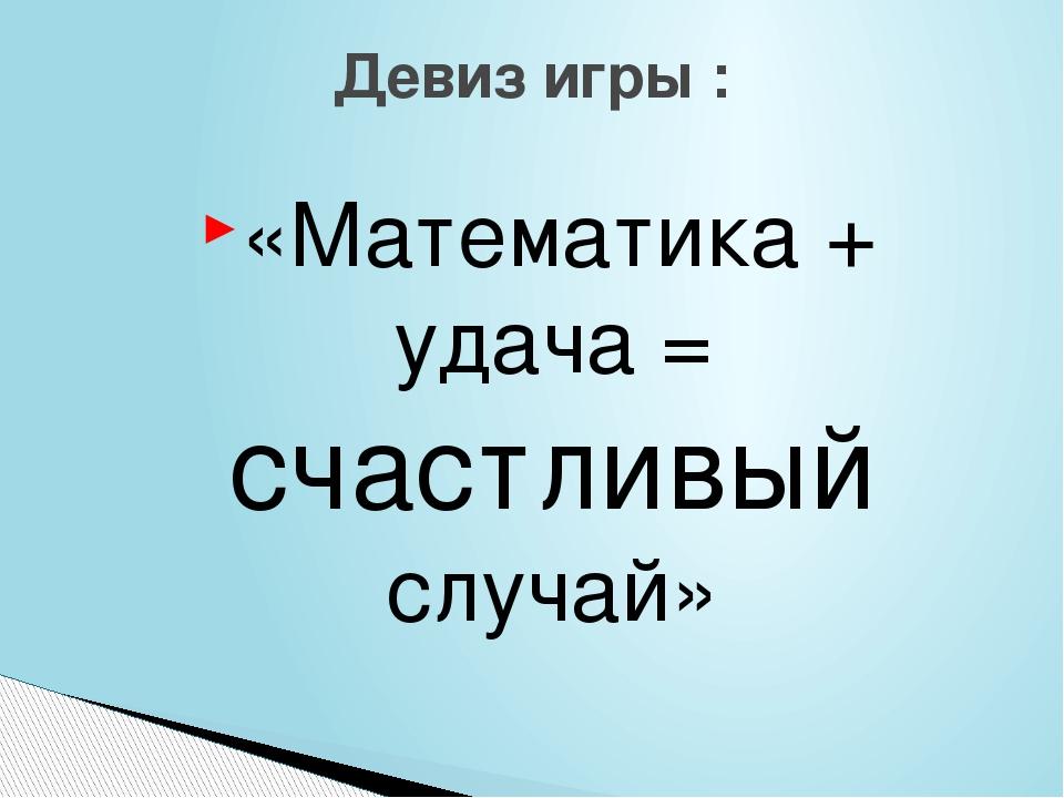 «Математика + удача = счастливый случай» Девиз игры :