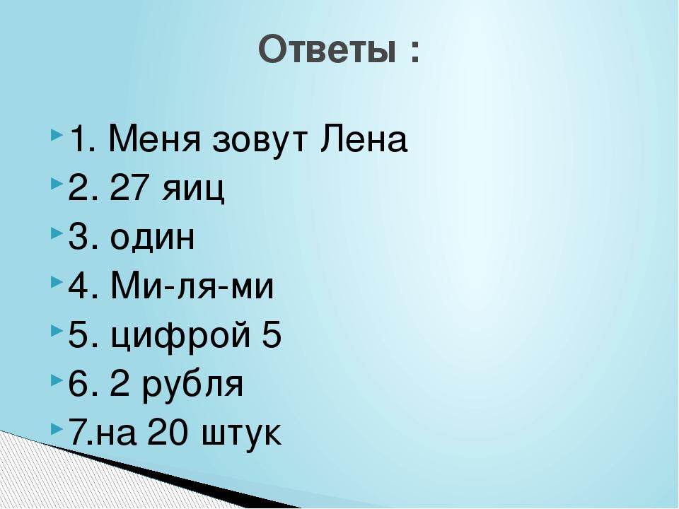 1. Меня зовут Лена 2. 27 яиц 3. один 4. Ми-ля-ми 5. цифрой 5 6. 2 рубля 7.на...