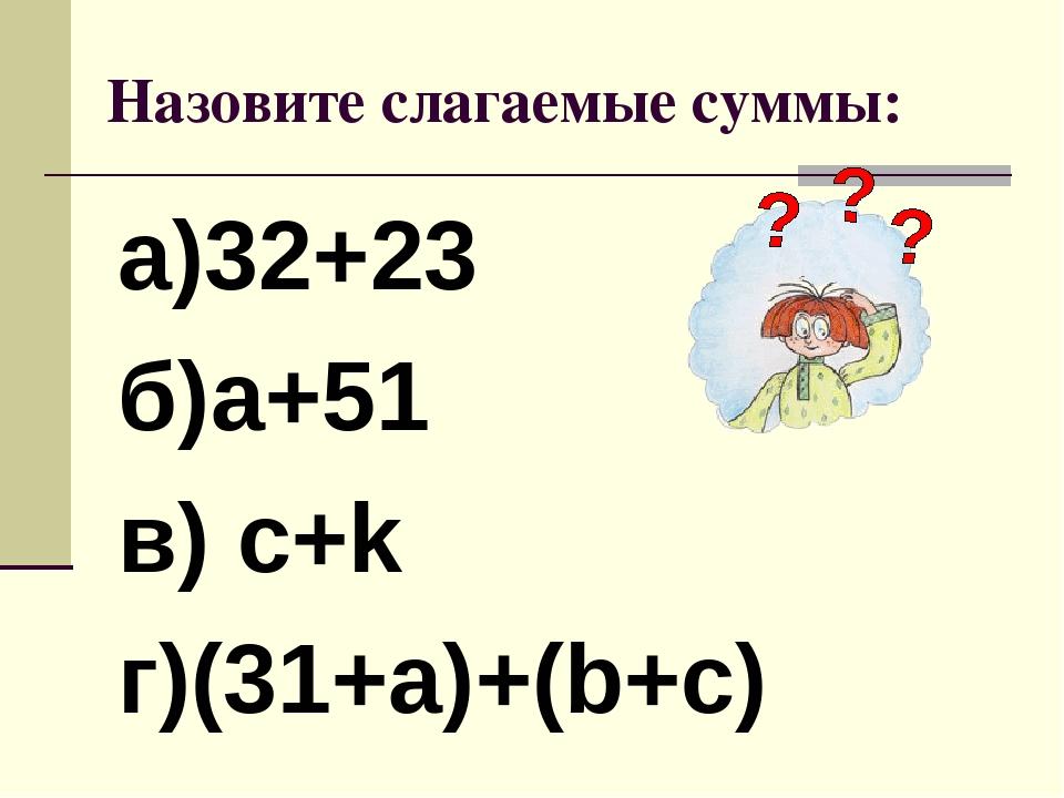 Назовите слагаемые суммы: а)32+23 б)а+51 в) с+k г)(31+а)+(b+c)