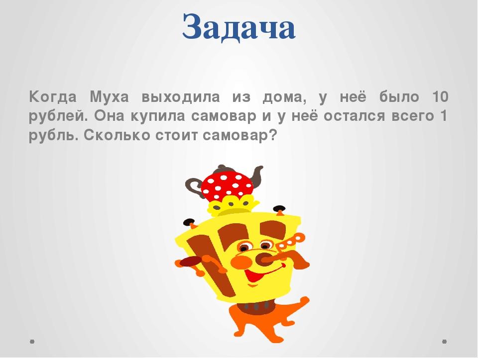 Задача Когда Муха выходила из дома, у неё было 10 рублей. Она купила самовар...