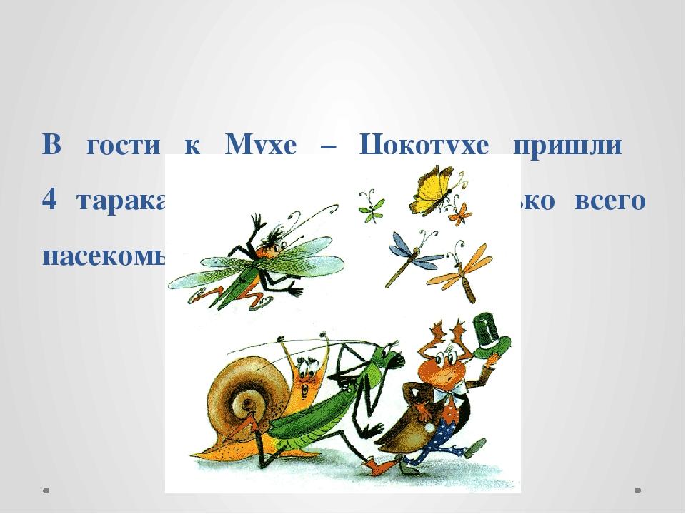 В гости к Мухе – Цокотухе пришли 4 таракана и 5 букашек. Сколько всего насеко...