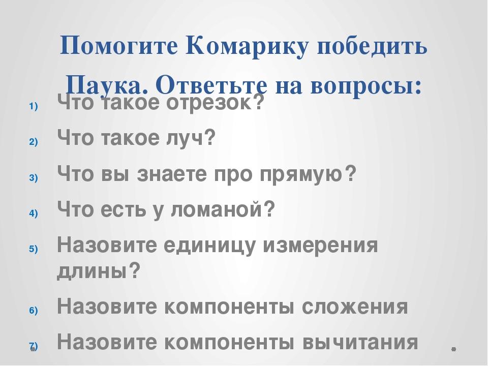 Помогите Комарику победить Паука. Ответьте на вопросы: Что такое отрезок? Что...