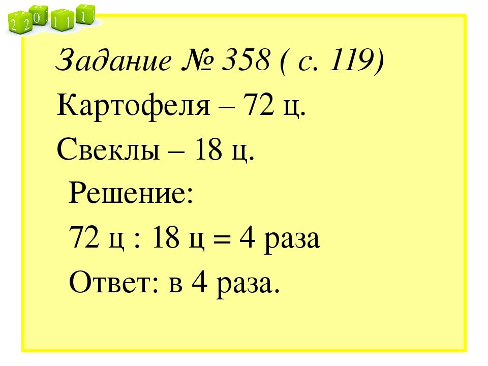 Задание № 358 ( с. 119) Картофеля – 72 ц. Свеклы – 18 ц. Решение: 72 ц : 18 ц...