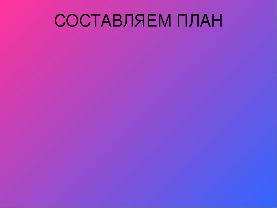 СОСТАВЛЯЕМ ПЛАН