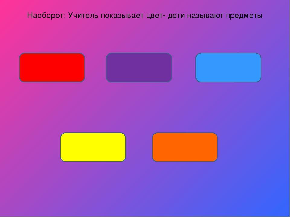Наоборот: Учитель показывает цвет- дети называют предметы