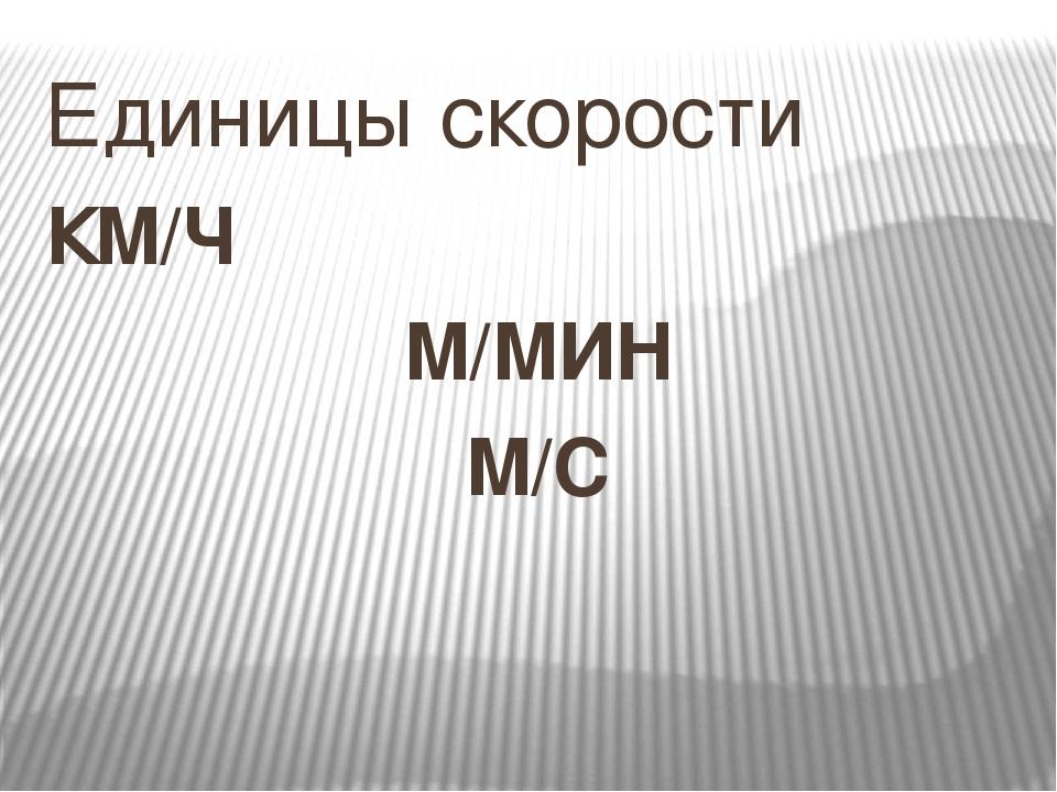 Единицы скорости КМ/Ч М/МИН М/С