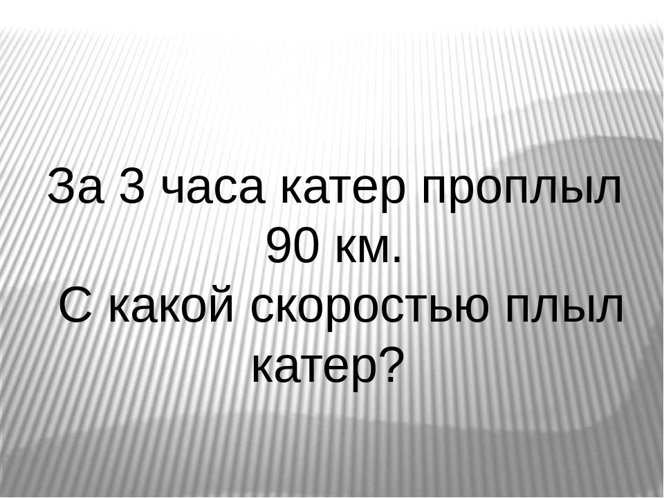 За 3 часа катер проплыл 90 км. С какой скоростью плыл катер?
