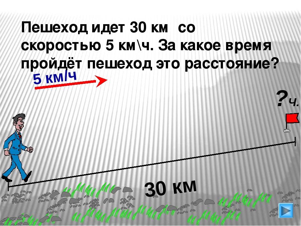 30 км Пешеход идет 30 км со скоростью 5 км\ч. За какое время пройдёт пешеход...