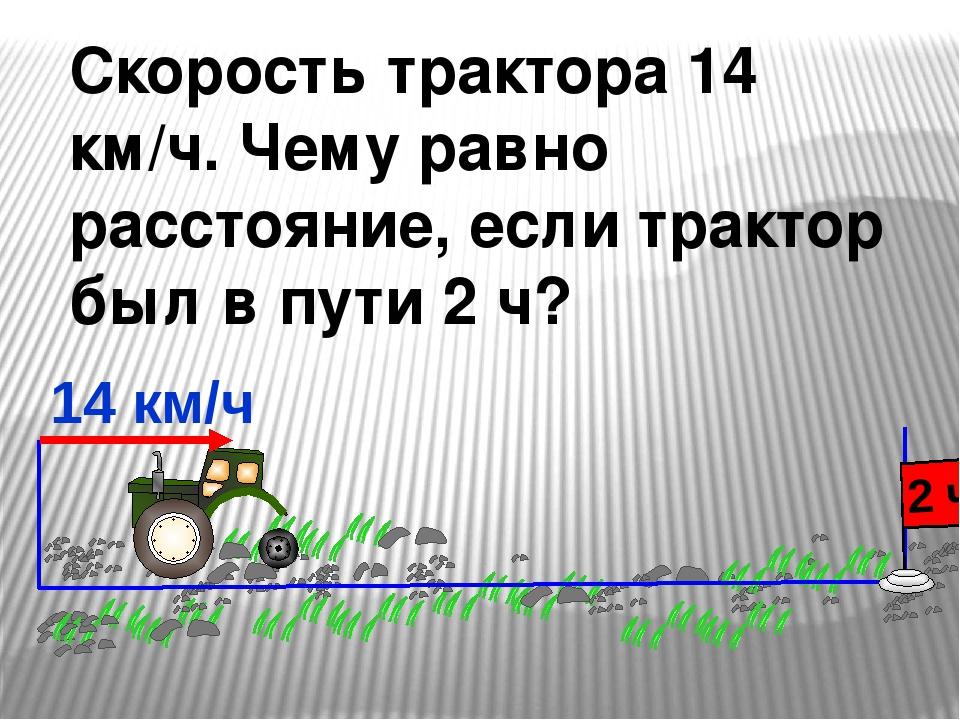 Скорость трактора 14 км/ч. Чему равно расстояние, если трактор был в пути 2 ч...