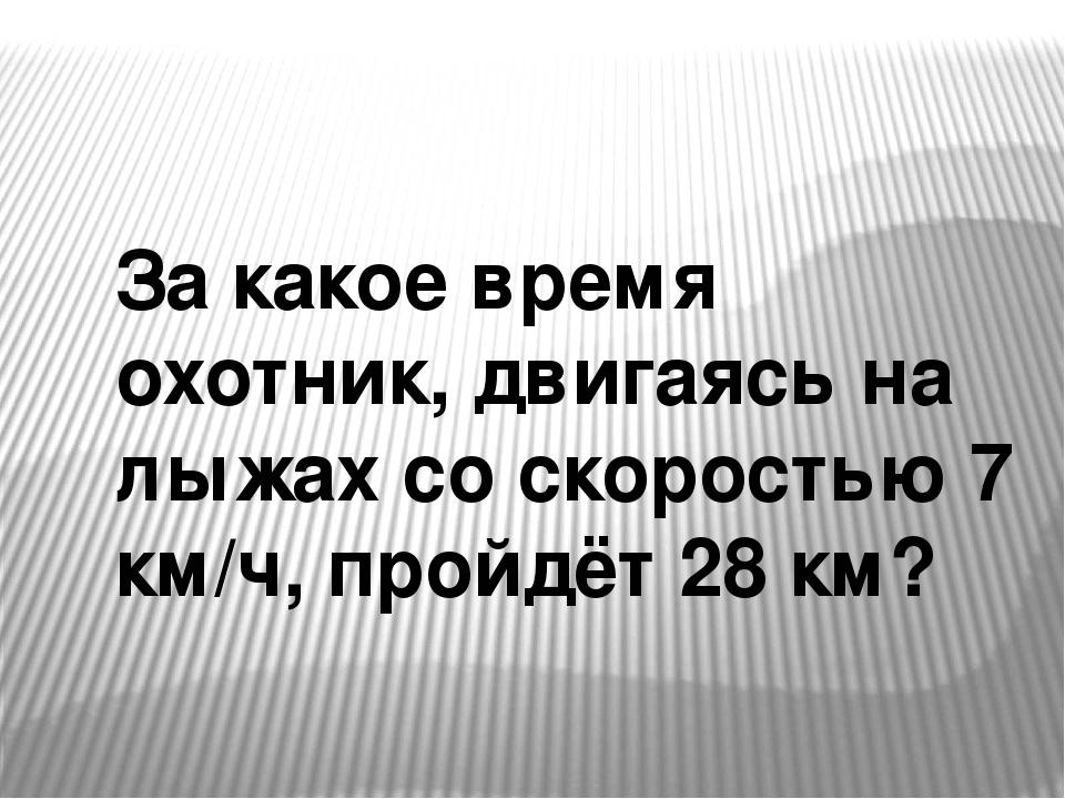 За какое время охотник, двигаясь на лыжах со скоростью 7 км/ч, пройдёт 28 км?