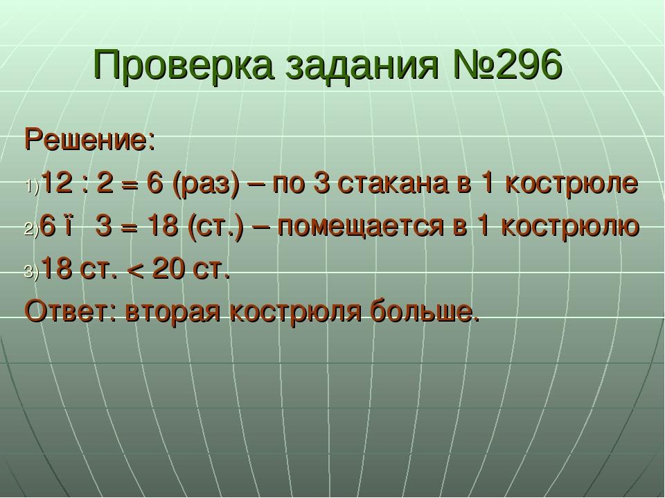 Проверка задания №296 Решение: 12 : 2 = 6 (раз) – по 3 стакана в 1 кострюле 6...