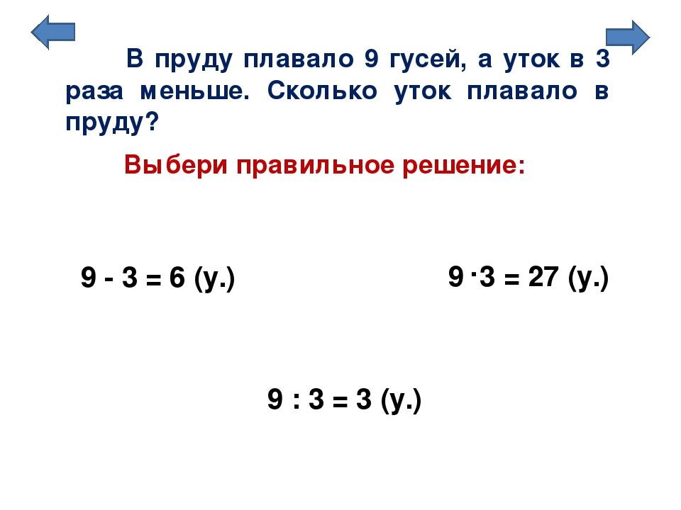 Выбери правильное решение: 9 - 3 = 6 (у.) 9 : 3 = 3 (у.) В пруду плавало 9 гу...