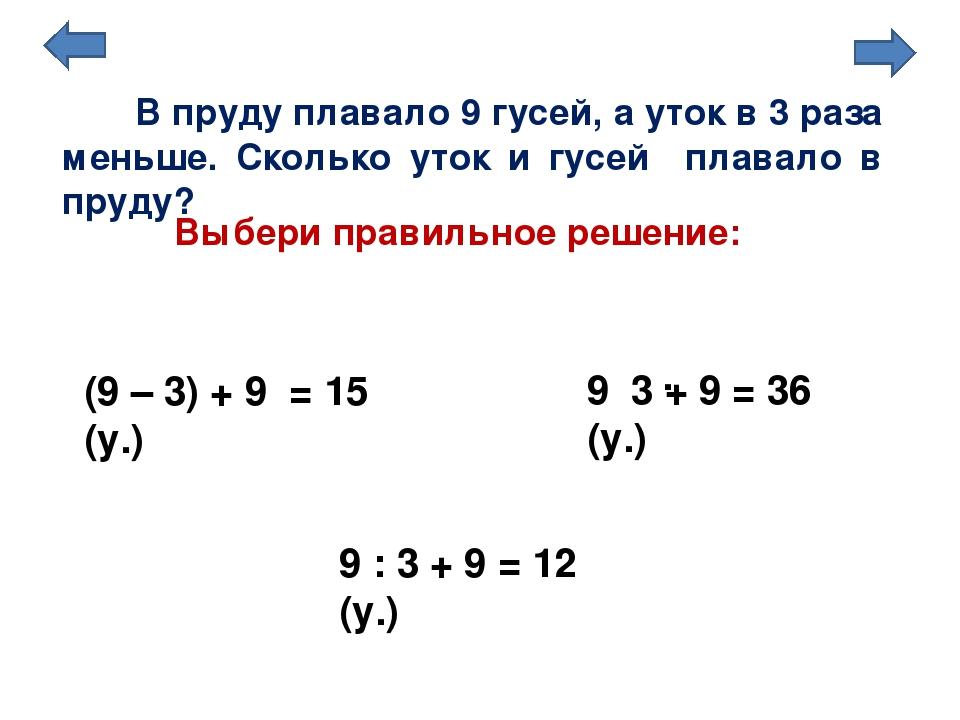 Выбери правильное решение: (9 – 3) + 9 = 15 (у.) 9 : 3 + 9 = 12 (у.) В пруду...