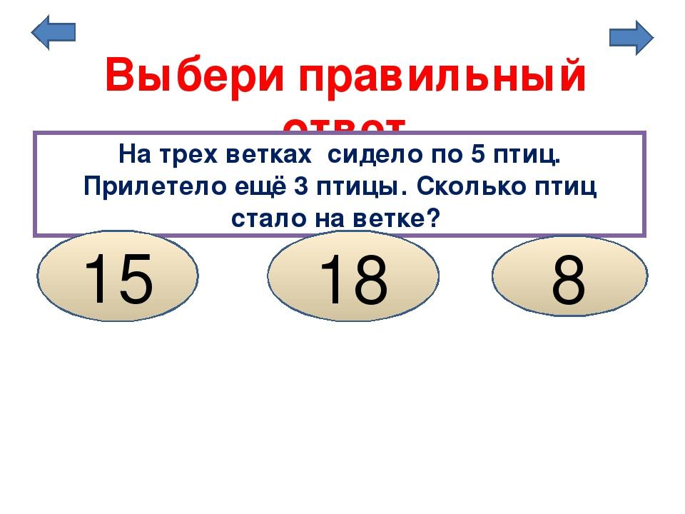 Выбери правильный ответ На трех ветках сидело по 5 птиц. Прилетело ещё 3 птиц...