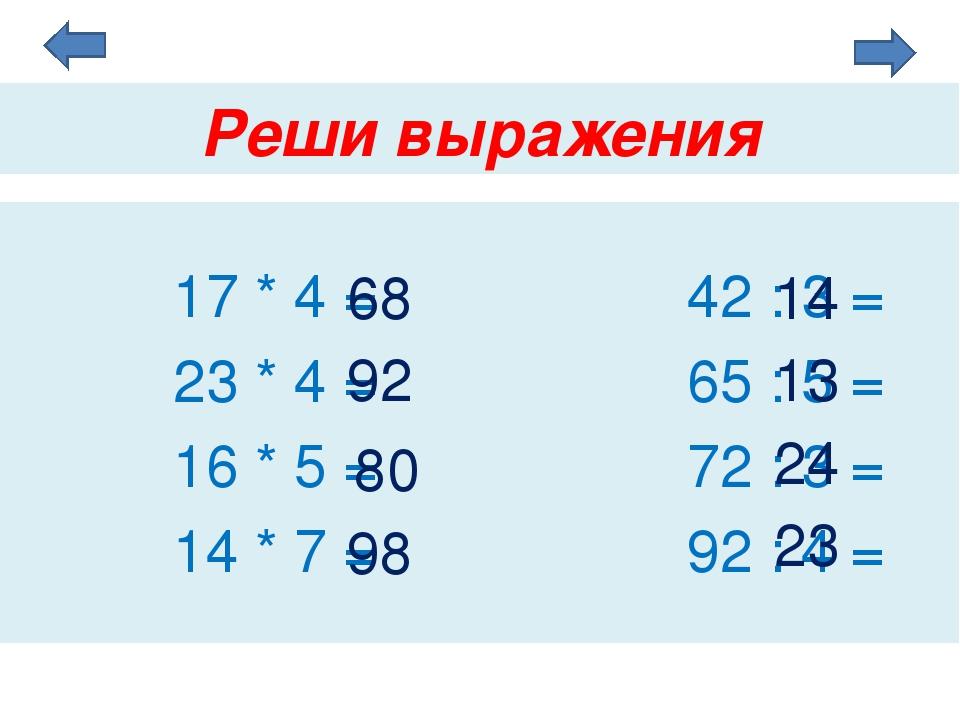 Реши выражения 17 * 4 = 42 : 3 = 23 * 4 = 65 : 5 = 16 * 5 = 72 : 3 = 14 * 7 =...