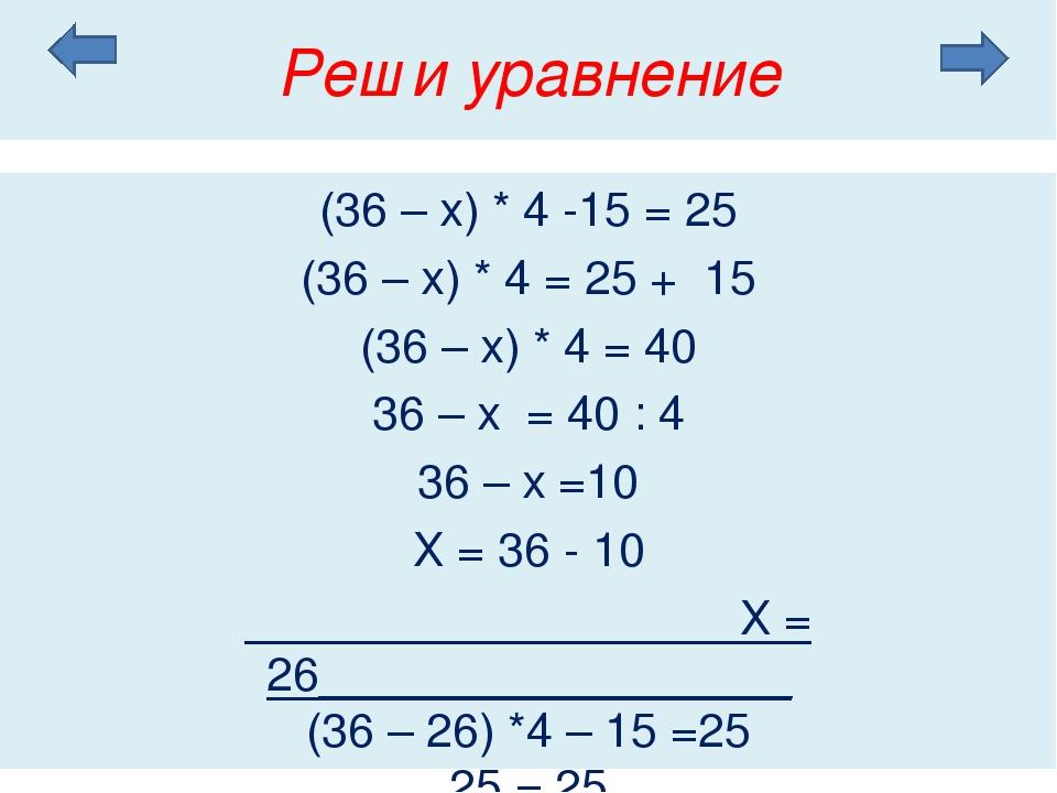Реши уравнение (36 – х) * 4 -15 = 25 (36 – х) * 4 = 25 + 15 (36 – х) * 4 = 40...