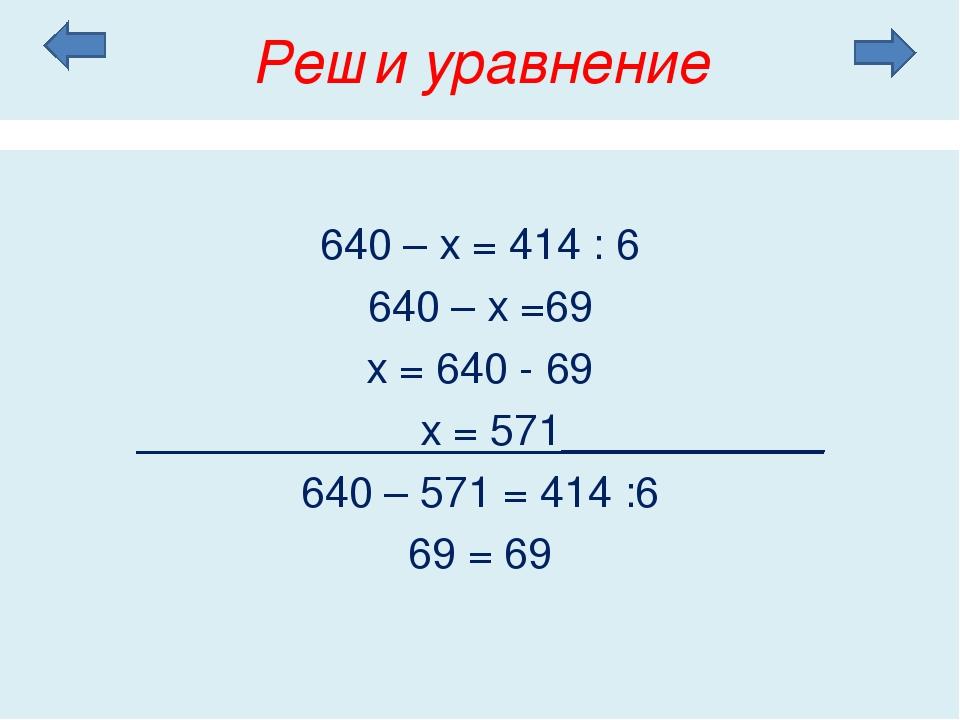 Реши уравнение 640 – х = 414 : 6 640 – х =69 х = 640 - 69 х = 571___________...