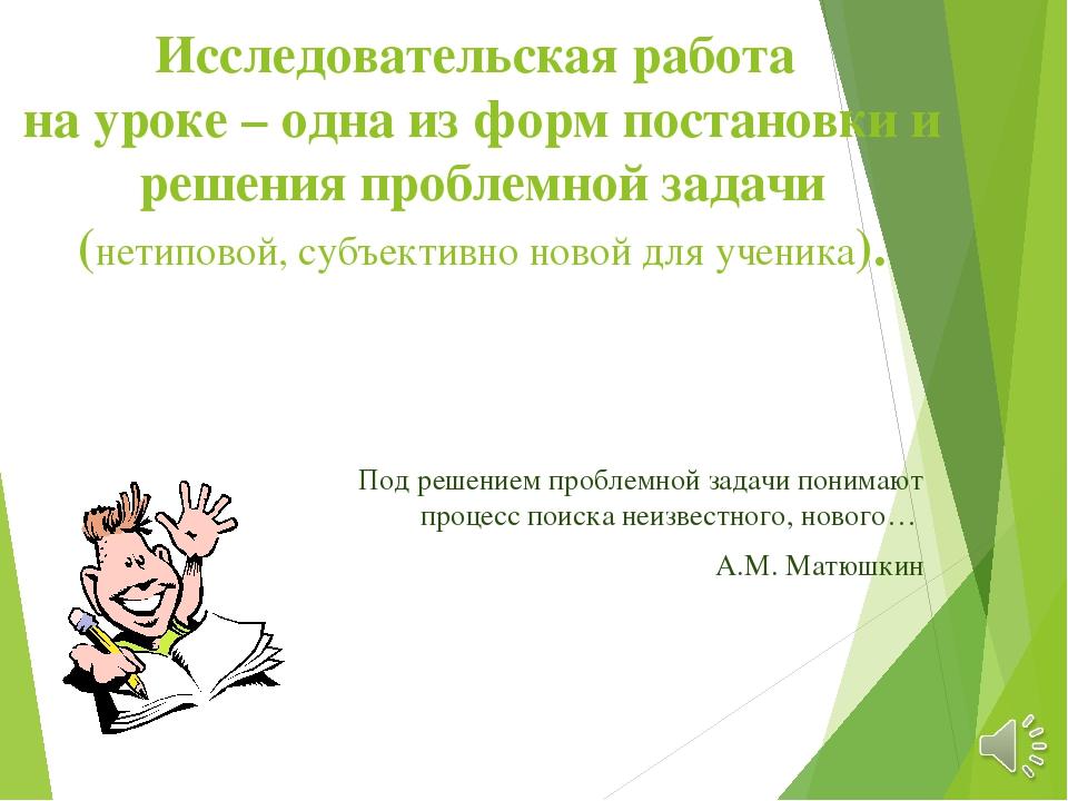Исследовательская работа на уроке – одна из форм постановки и решения проблем...