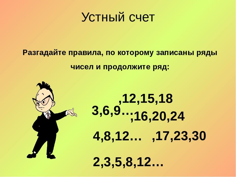 Устный счет Разгадайте правила, по которому записаны ряды чисел и продолжите...