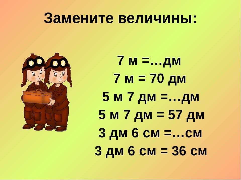 Замените величины: 7 м =…дм 7 м = 70 дм 5 м 7 дм =…дм 5 м 7 дм = 57 дм 3 дм 6...