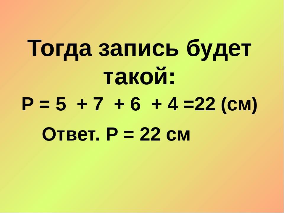 Тогда запись будет такой: Р = 5 + 7 + 6 + 4 =22 (см) Ответ. Р = 22 см
