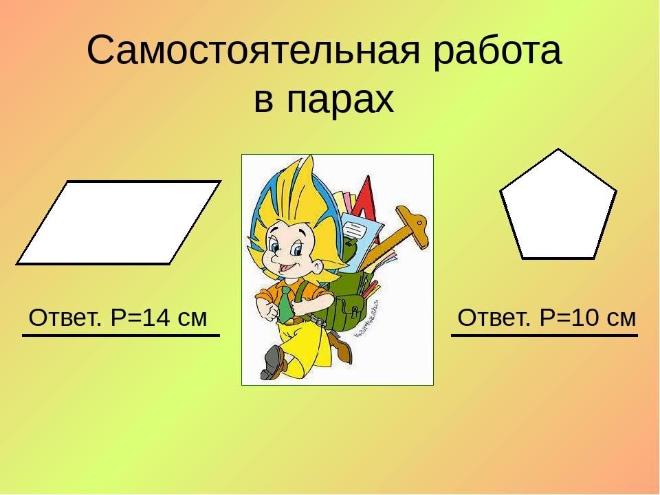 Самостоятельная работа в парах Ответ. Р=14 см Ответ. Р=10 см