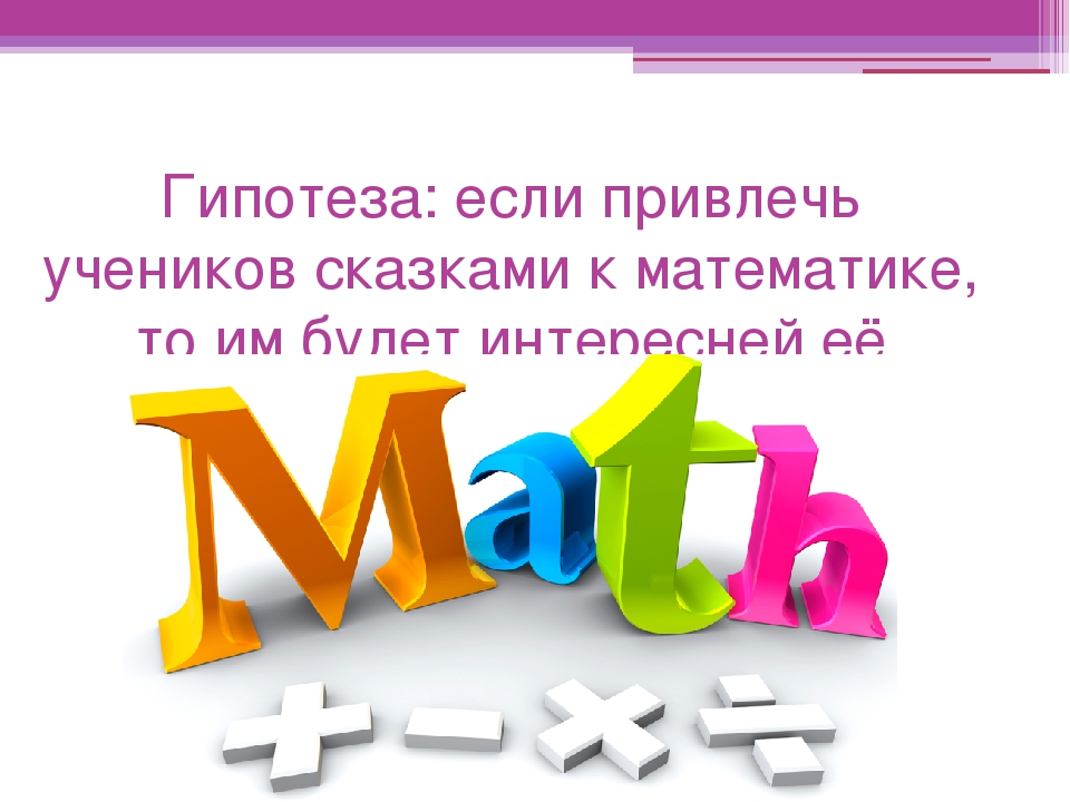 Гипотеза: если привлечь учеников сказками к математике, то им будет интересне...