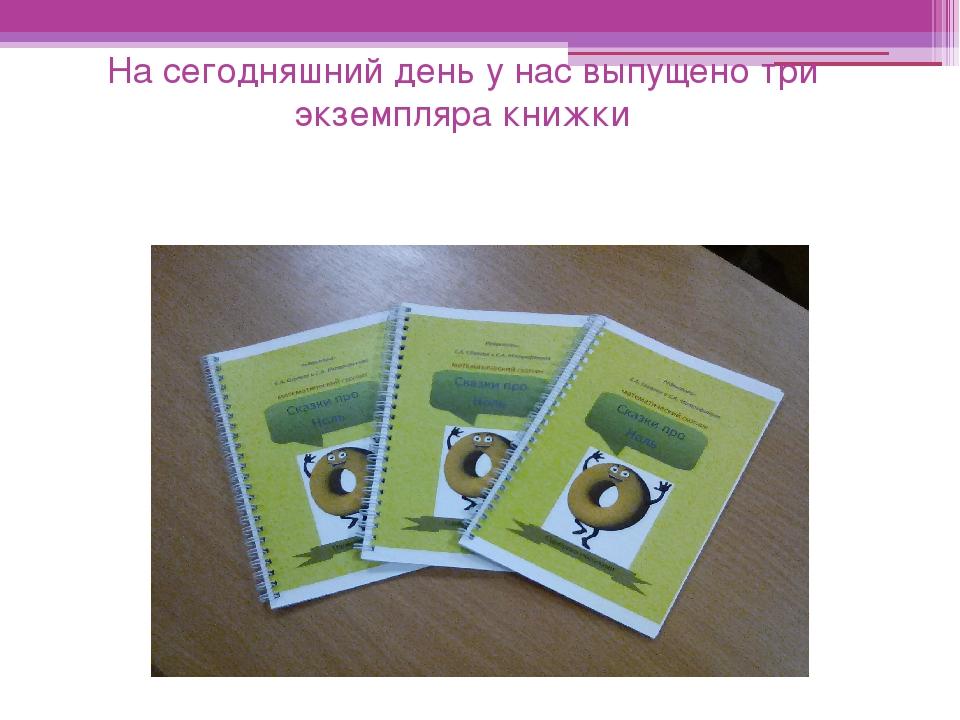 На сегодняшний день у нас выпущено три экземпляра книжки
