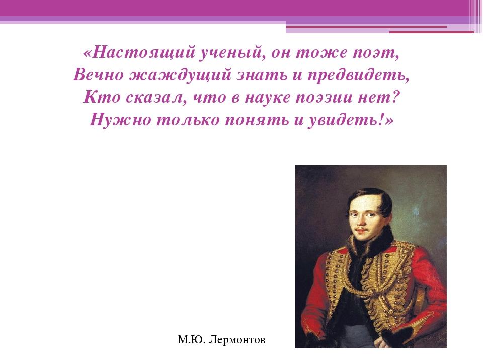 «Настоящий ученый, он тоже поэт, Вечно жаждущий знать и предвидеть, Кто сказа...