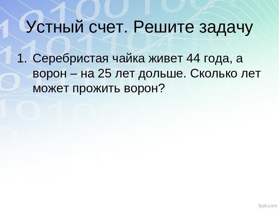 Устный счет. Решите задачу Серебристая чайка живет 44 года, а ворон – на 25 л...