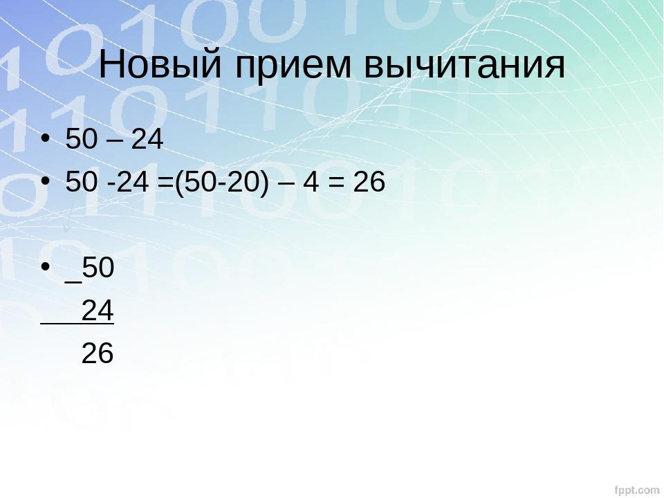 Новый прием вычитания 50 – 24 50 -24 =(50-20) – 4 = 26 _50 24 26