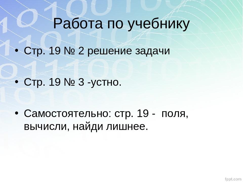 Работа по учебнику Стр. 19 № 2 решение задачи Стр. 19 № 3 -устно. Самостоятел...