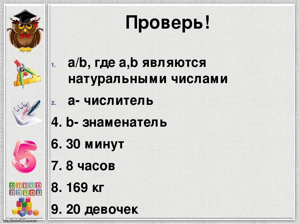 Проверь! a/b, где a,b являются натуральными числами a- числитель 4. b- знамен...
