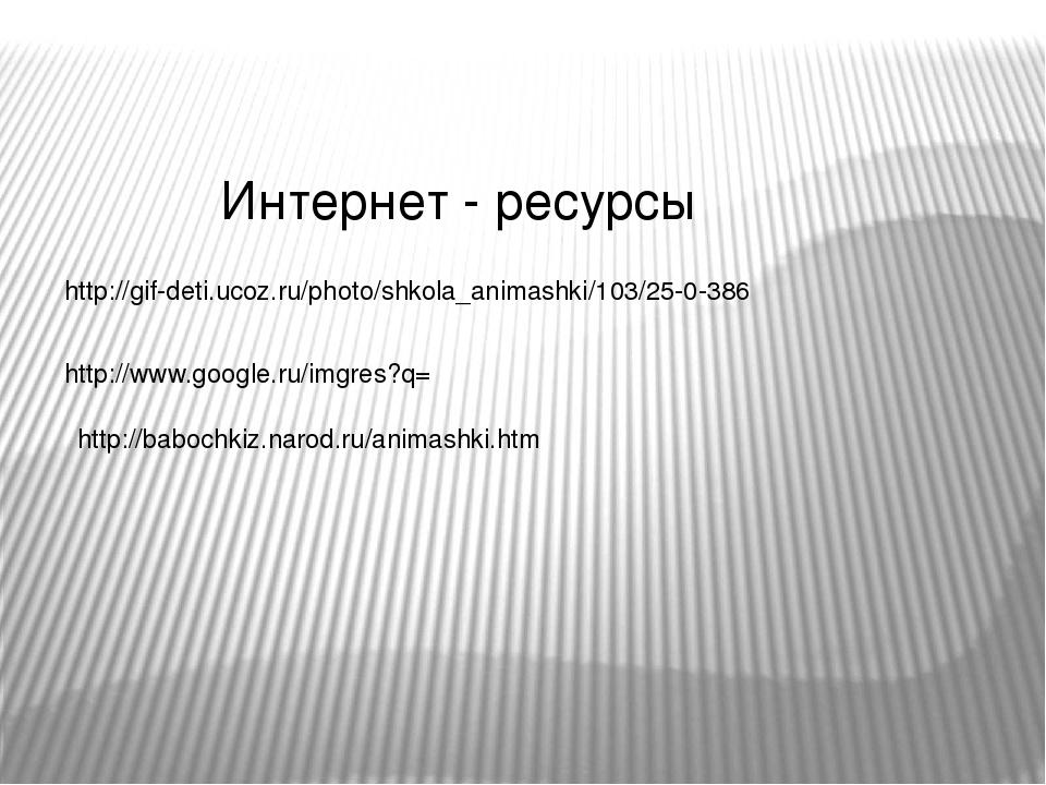 Интернет - ресурсы http://gif-deti.ucoz.ru/photo/shkola_animashki/103/25-0-38...