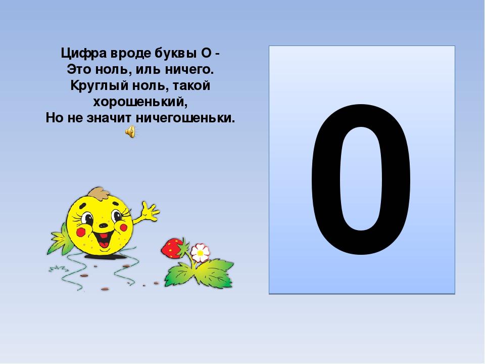 Цифра вроде буквы О - Это ноль, иль ничего. Круглый ноль, такой хорошенький,...