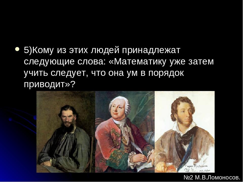 5)Кому из этих людей принадлежат следующие слова: «Математику уже затем учить...