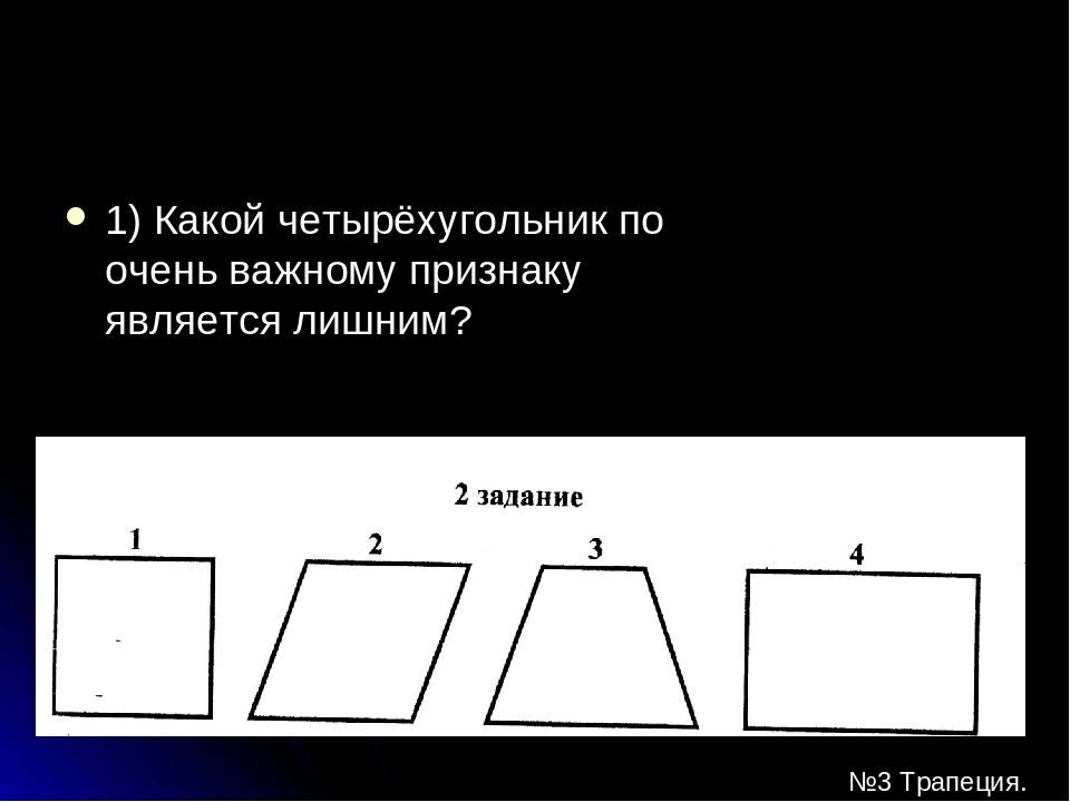 1) Какой четырёхугольник по очень важному признаку является лишним? №3 Трапеция.