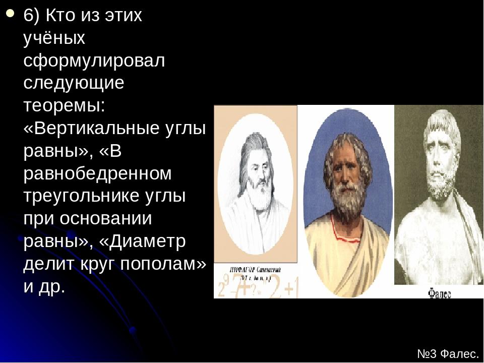 6) Кто из этих учёных сформулировал следующие теоремы: «Вертикальные углы рав...