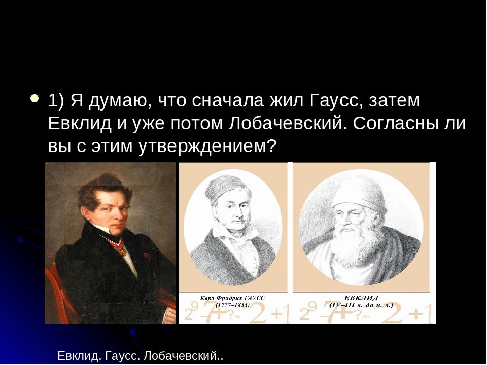 1) Я думаю, что сначала жил Гаусс, затем Евклид и уже потом Лобачевский. Согл...