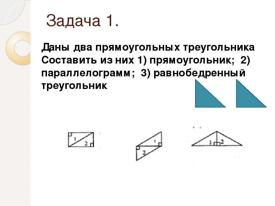 Задача 1. Даны два прямоугольных треугольника Составить из них 1) прямоугольн...