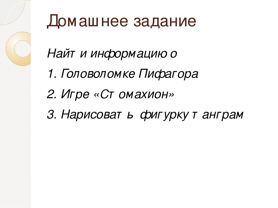 Домашнее задание Найти информацию о 1. Головоломке Пифагора 2. Игре «Стомахио...