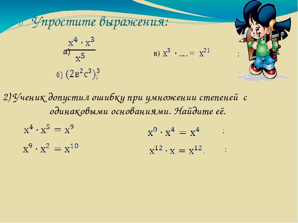 Упростите выражения: а) ; ; в) . 2) Ученик допустил ошибку при умножении степ...
