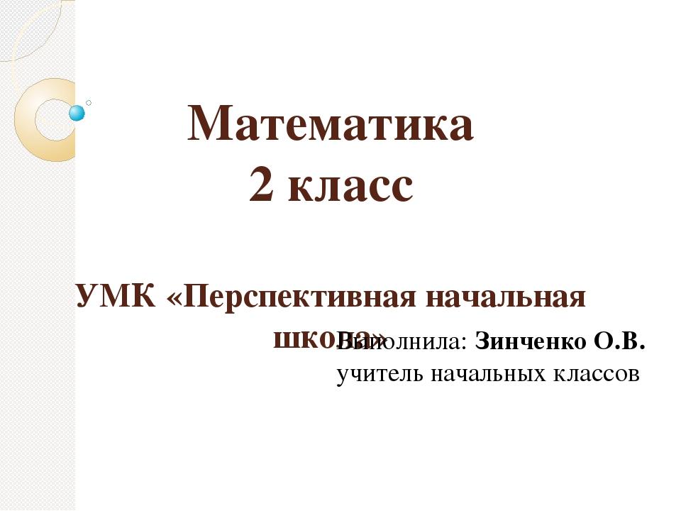 Математика 2 класс УМК «Перспективная начальная школа» Выполнила: Зинченко О....
