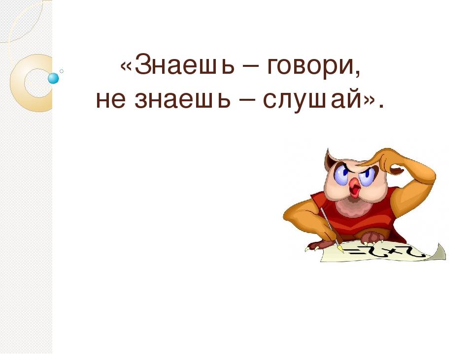 «Знаешь – говори, не знаешь – слушай».