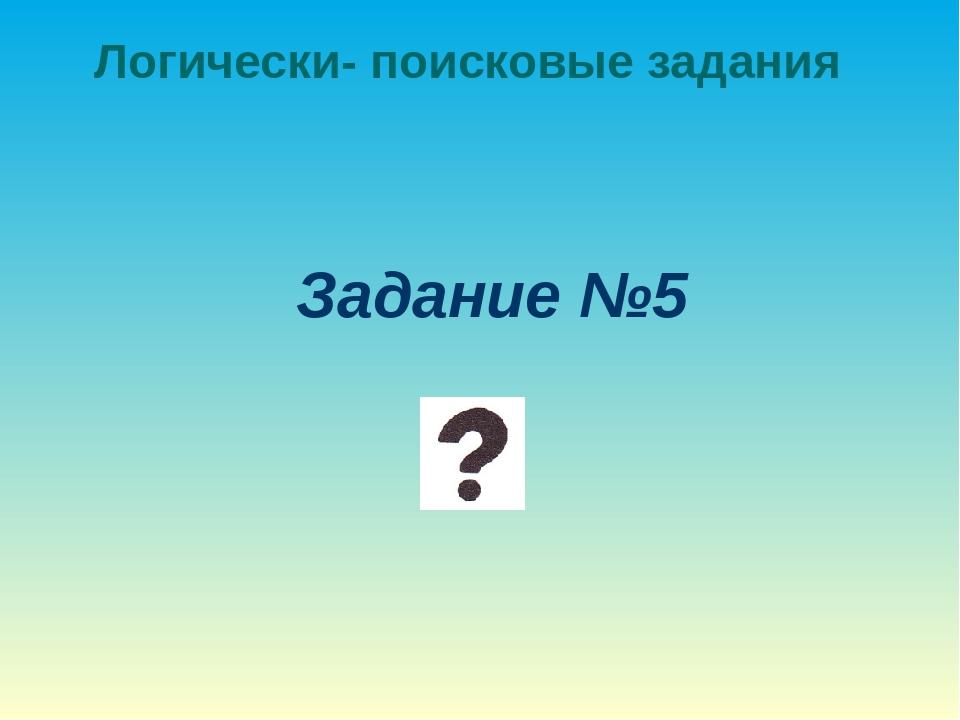 Логически- поисковые задания Задание №5