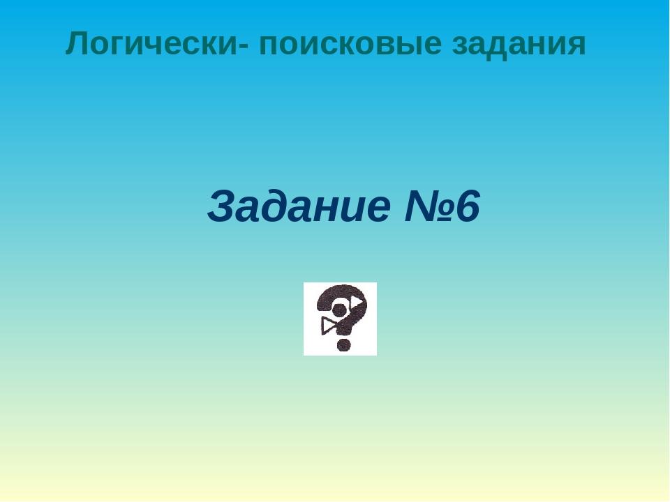 Логически- поисковые задания Задание №6
