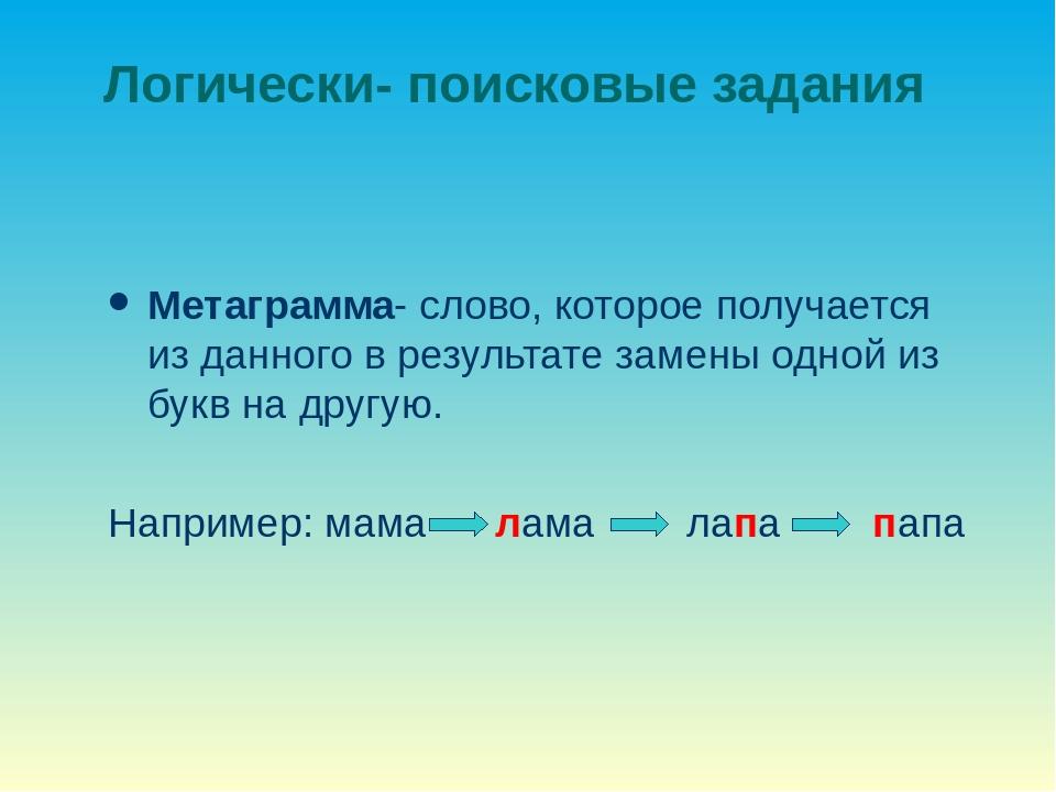 Логически- поисковые задания Метаграмма- слово, которое получается из данного...