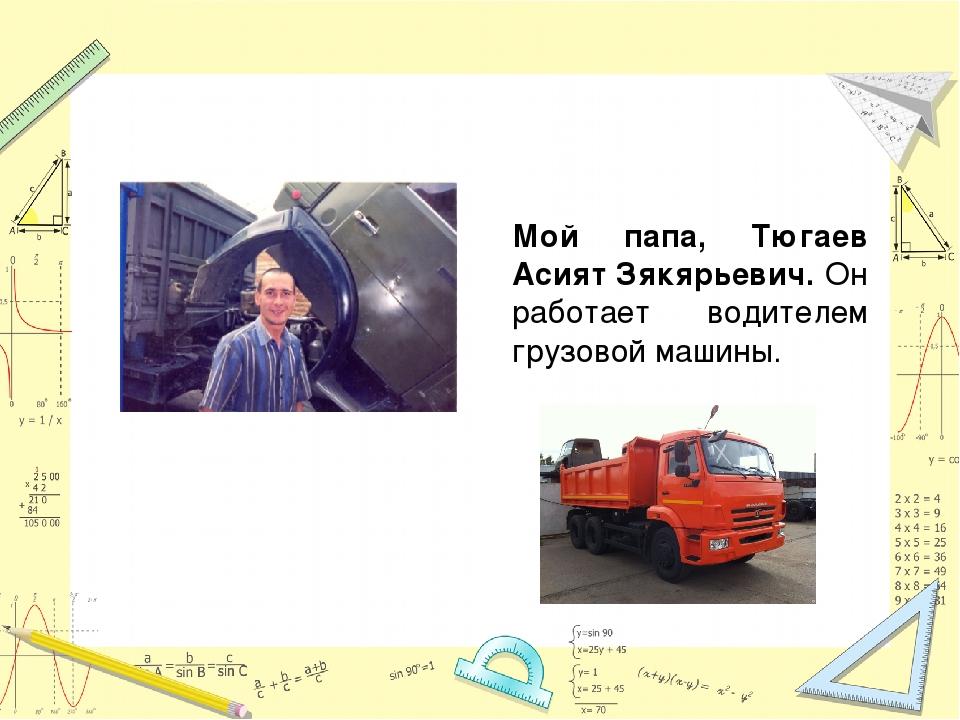 Мой папа, Тюгаев Асият Зякярьевич. Он работает водителем грузовой машины.